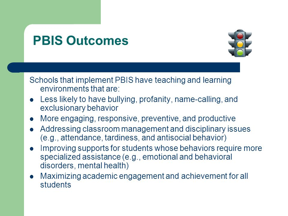 PBIS Outcomes Schools that implement PBIS have teaching and learning environments that are: Less likely to have bullying, profanity, name-calling, and exclusionary behavior More engaging, responsive, preventive, and productive Addressing classroom management and disciplinary issues (e.g., attendance, tardiness, and antisocial behavior) Improving supports for students whose behaviors require more specialized assistance (e.g., emotional and behavioral disorders, mental health) Maximizing academic engagement and achievement for all students