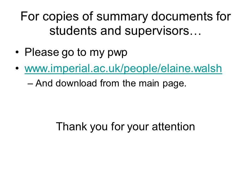 For copies of summary documents for students and supervisors… Please go to my pwp www.imperial.ac.uk/people/elaine.walsh –And download from the main page.