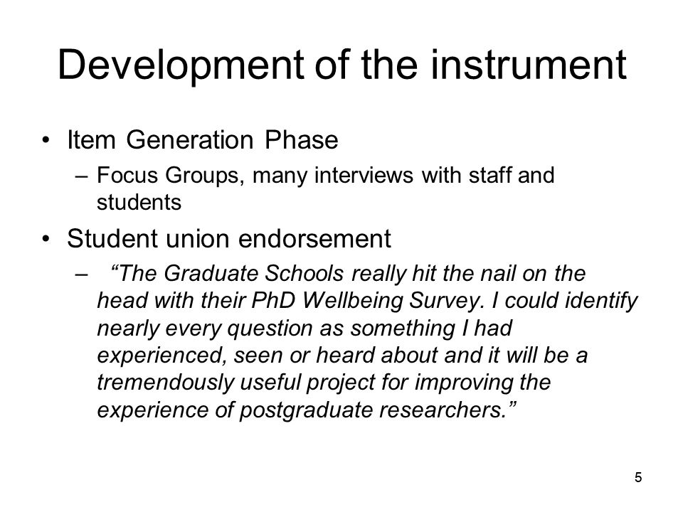 55 Development of the instrument Item Generation Phase –Focus Groups, many interviews with staff and students Student union endorsement – The Graduate Schools really hit the nail on the head with their PhD Wellbeing Survey.