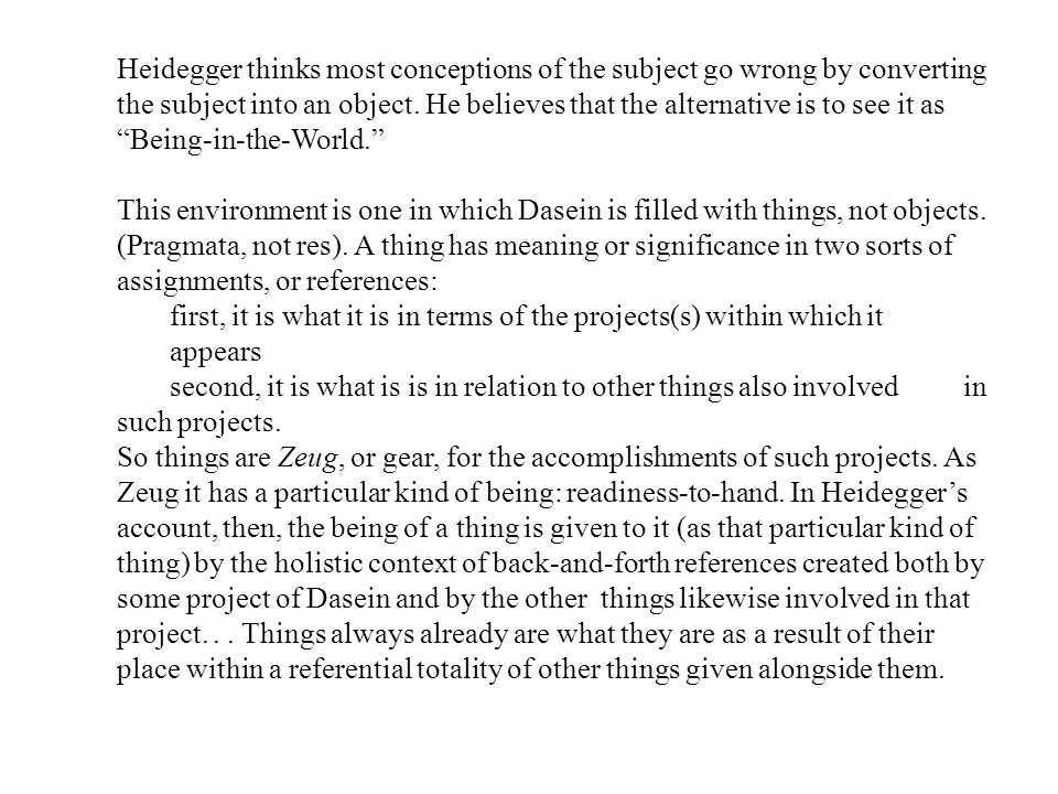 """Heidegger thinks most conceptions of the subject go wrong by converting the subject into an object. He believes that the alternative is to see it as """""""