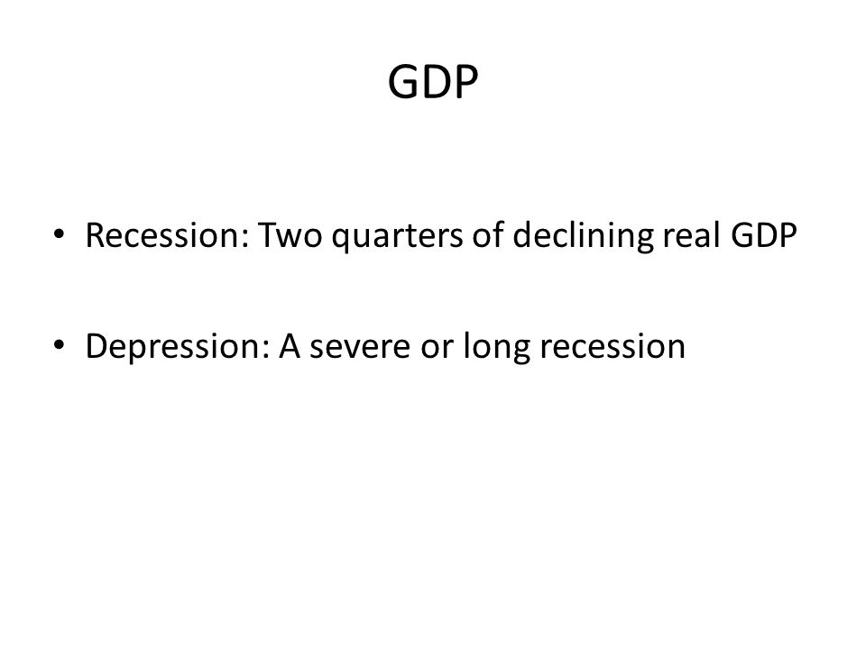 GDP Recession: Two quarters of declining real GDP Depression: A severe or long recession