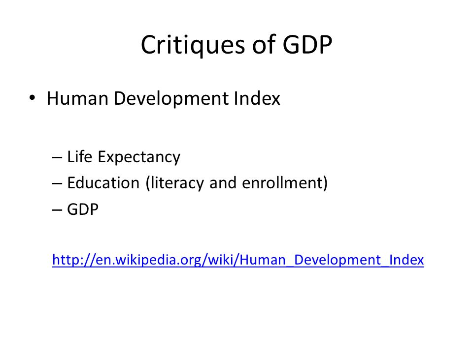 Critiques of GDP Human Development Index – Life Expectancy – Education (literacy and enrollment) – GDP http://en.wikipedia.org/wiki/Human_Development_