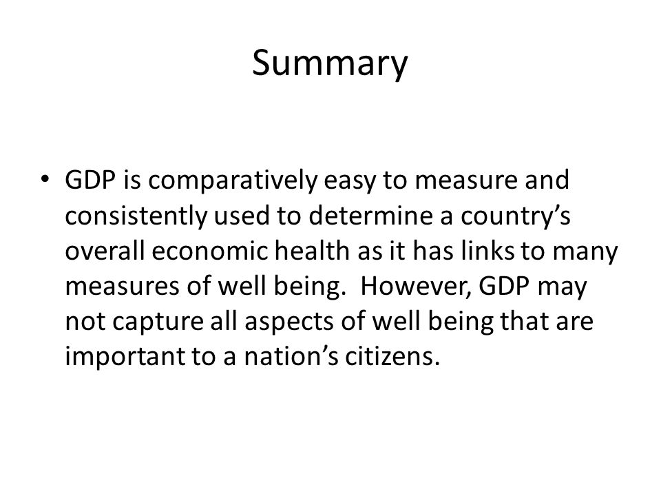 Summary GDP is comparatively easy to measure and consistently used to determine a country's overall economic health as it has links to many measures o