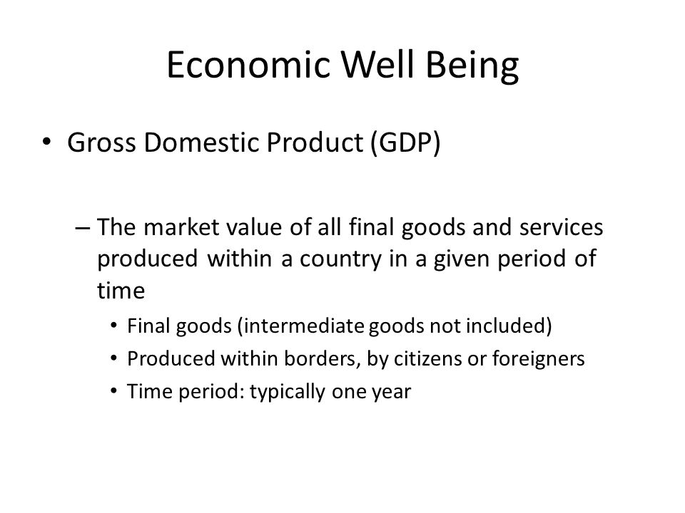 Gross Domestic Product (GDP) – The market value of all final goods and services produced within a country in a given period of time Final goods (inter