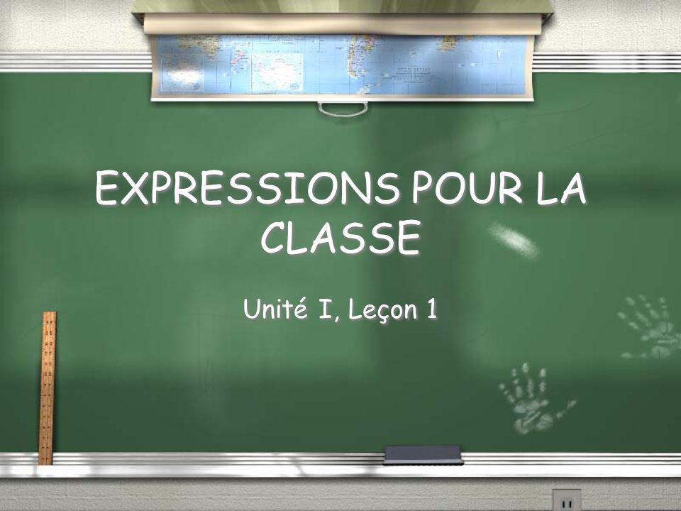 EXPRESSIONS POUR LA CLASSE Unité I, Leçon 1
