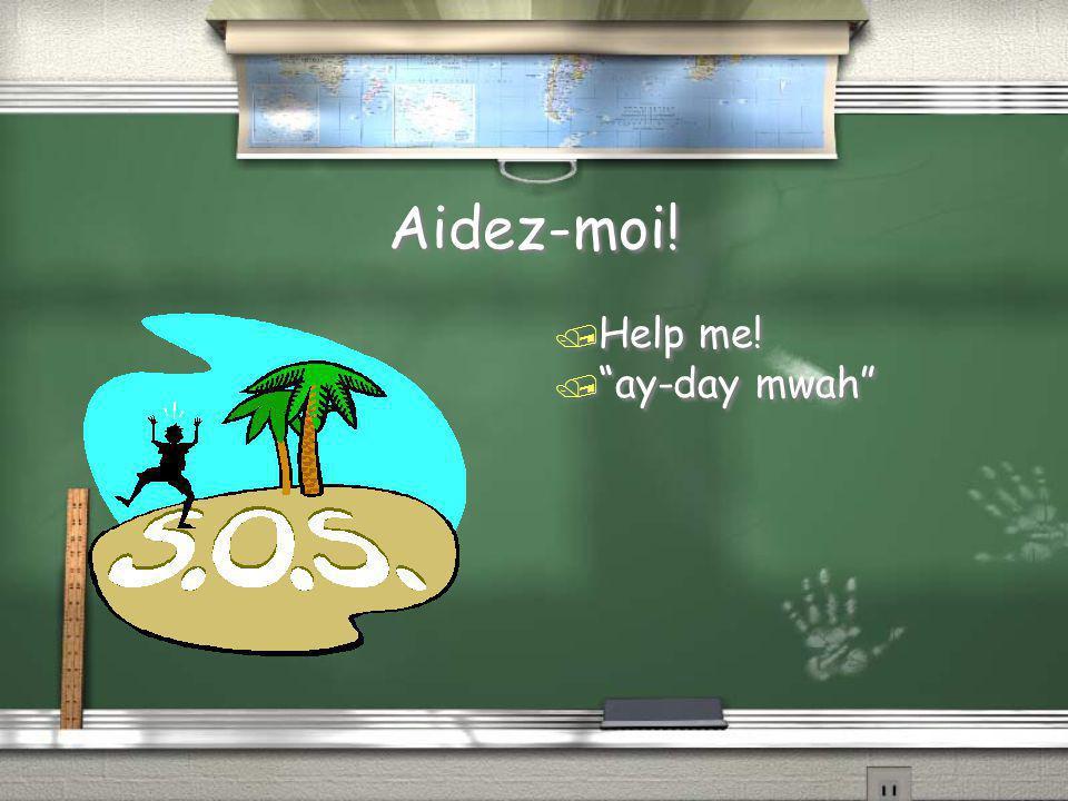 "Aidez-moi! / Help me! / ""ay-day mwah"""