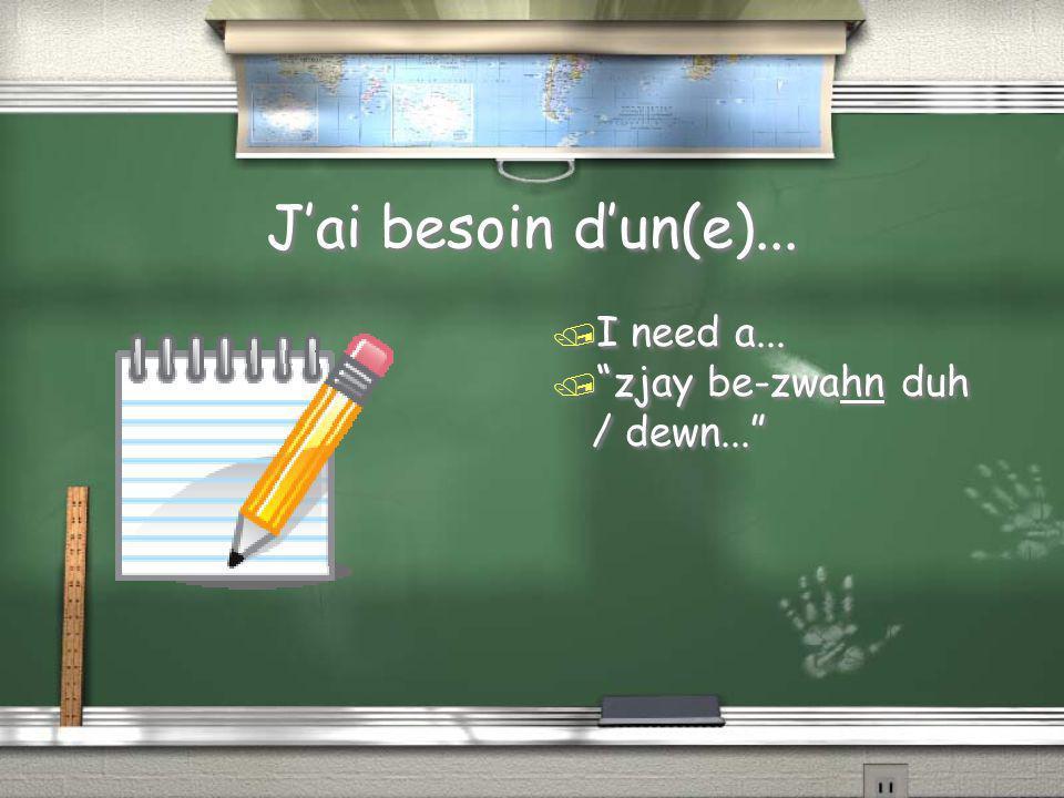 "J'ai besoin d'un(e)... / I need a... / ""zjay be-zwahn duh / dewn..."""