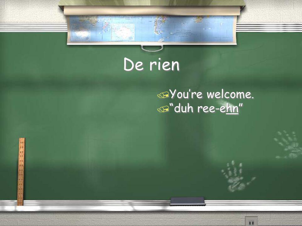"De rien / You're welcome. / ""duh ree-ehn"""