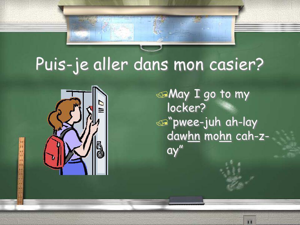 "Puis-je aller dans mon casier? / May I go to my locker? / ""pwee-juh ah-lay dawhn mohn cah-z- ay"""