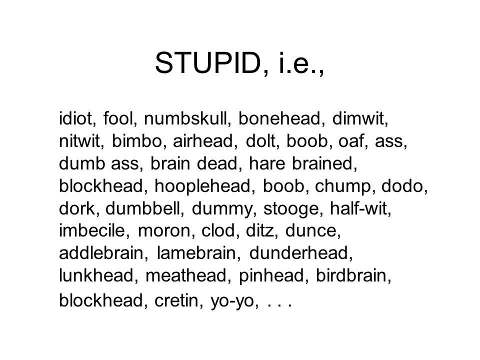 STUPID, i.e., idiot, fool, numbskull, bonehead, dimwit, nitwit, bimbo, airhead, dolt, boob, oaf, ass, dumb ass, brain dead, hare brained, blockhead, hooplehead, boob, chump, dodo, dork, dumbbell, dummy, stooge, half-wit, imbecile, moron, clod, ditz, dunce, addlebrain, lamebrain, dunderhead, lunkhead, meathead, pinhead, birdbrain, blockhead, cretin, yo-yo,...