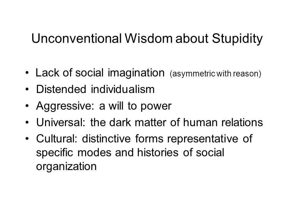 Unconventional Wisdom about Stupidity Lack of social imagination (asymmetric with reason) Distended individualism Aggressive: a will to power Universal: the dark matter of human relations Cultural: distinctive forms representative of specific modes and histories of social organization