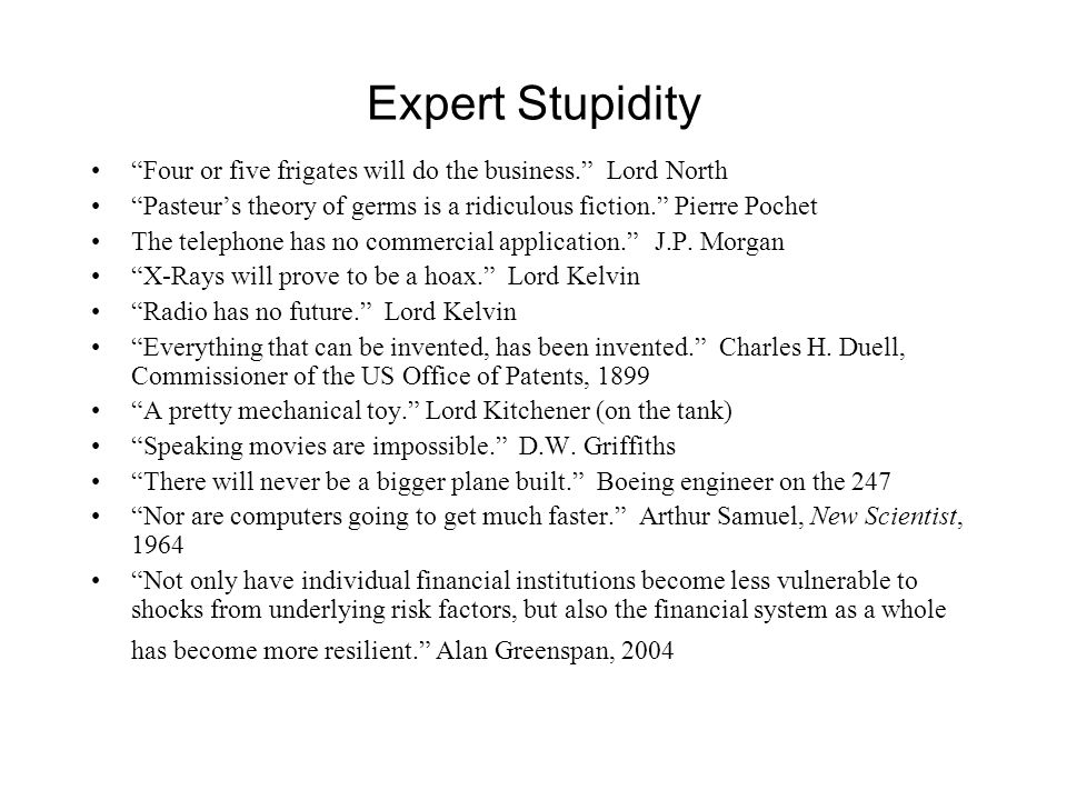 Expert Stupidity Four or five frigates will do the business. Lord North Pasteur's theory of germs is a ridiculous fiction. Pierre Pochet The telephone has no commercial application. J.P.