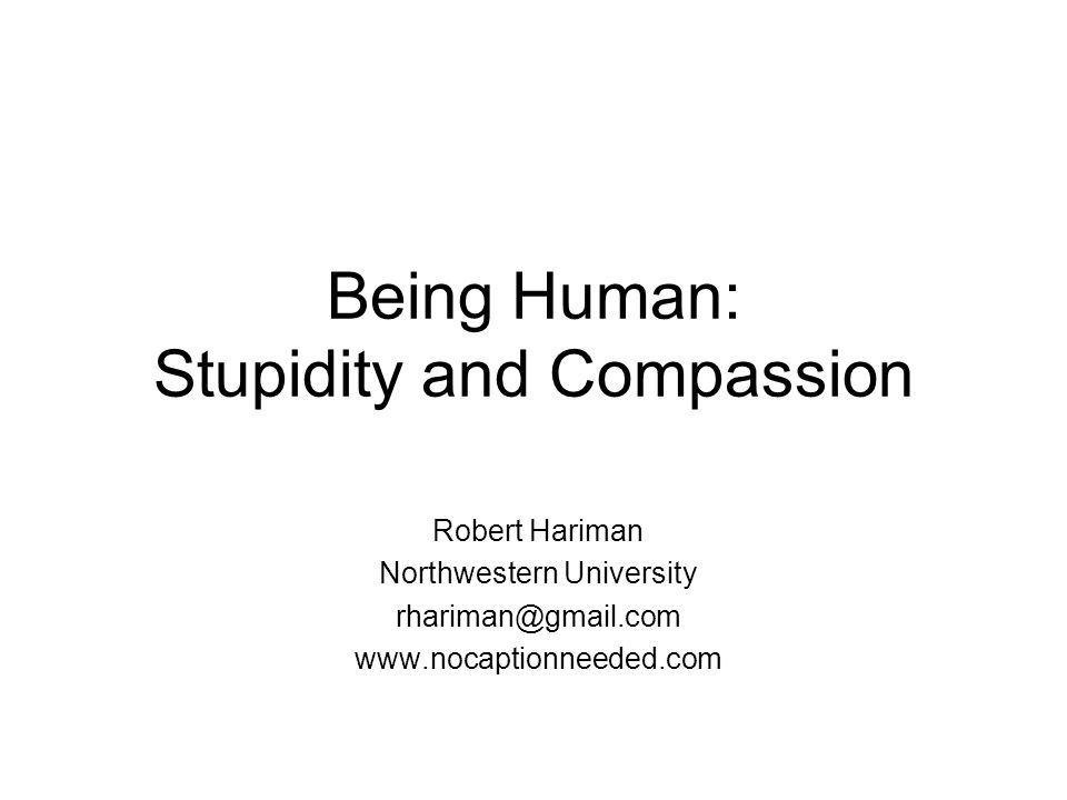Being Human: Stupidity and Compassion Robert Hariman Northwestern University rhariman@gmail.com www.nocaptionneeded.com
