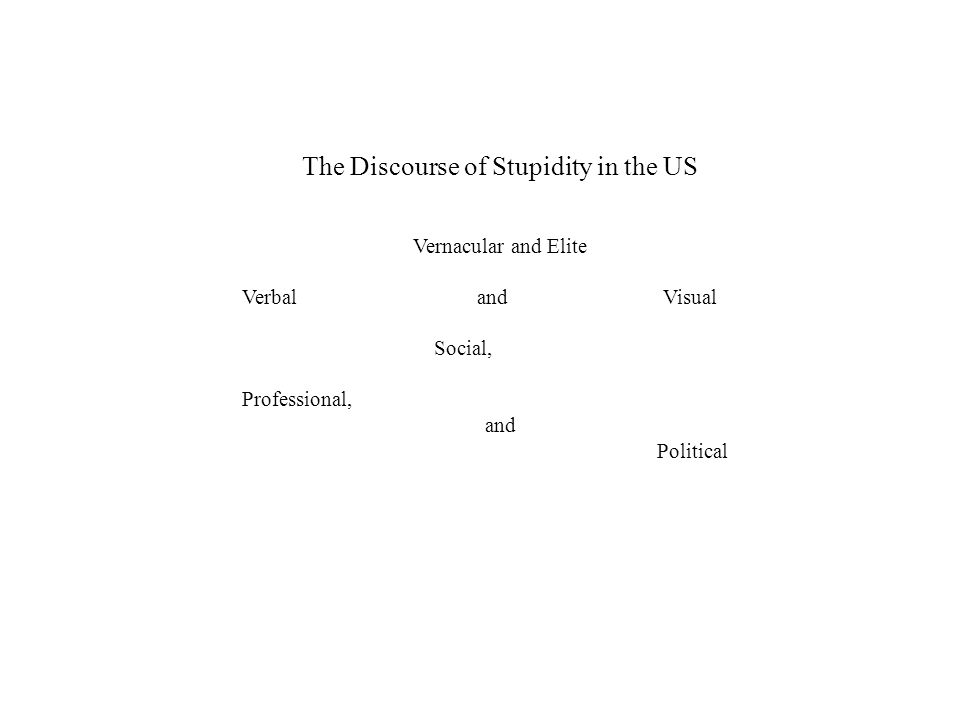 The Discourse of Stupidity in the US Vernacular and Elite Verbal and Visual Social, Professional, and Political