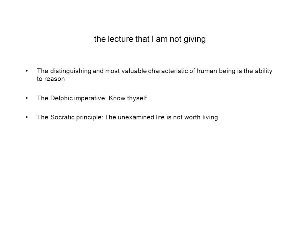 the lecture that I am not giving The distinguishing and most valuable characteristic of human being is the ability to reason The Delphic imperative: Know thyself The Socratic principle: The unexamined life is not worth living