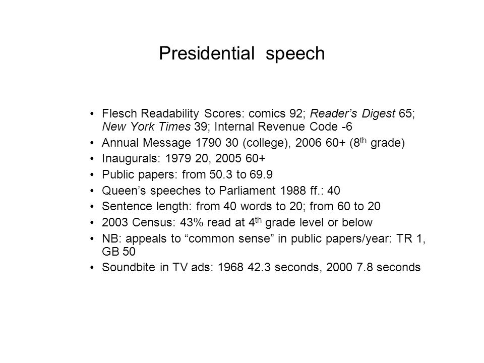 Presidential speech Flesch Readability Scores: comics 92; Reader's Digest 65; New York Times 39; Internal Revenue Code -6 Annual Message 1790 30 (college), 2006 60+ (8 th grade) Inaugurals: 1979 20, 2005 60+ Public papers: from 50.3 to 69.9 Queen's speeches to Parliament 1988 ff.: 40 Sentence length: from 40 words to 20; from 60 to 20 2003 Census: 43% read at 4 th grade level or below NB: appeals to common sense in public papers/year: TR 1, GB 50 Soundbite in TV ads: 1968 42.3 seconds, 2000 7.8 seconds