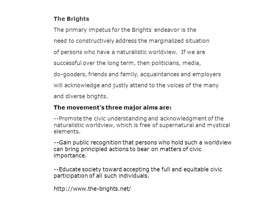 The Brights The primary impetus for the Brights ' endeavor is the need to constructively address the marginalized situation of persons who have a naturalistic worldview.