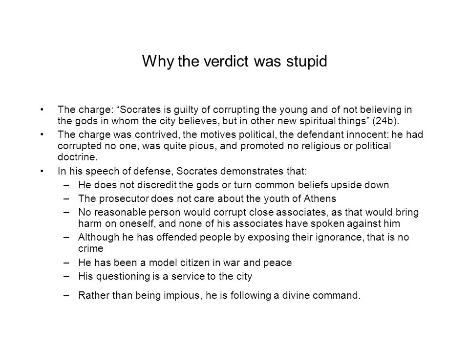 Why the verdict was stupid The charge: Socrates is guilty of corrupting the young and of not believing in the gods in whom the city believes, but in other new spiritual things (24b).