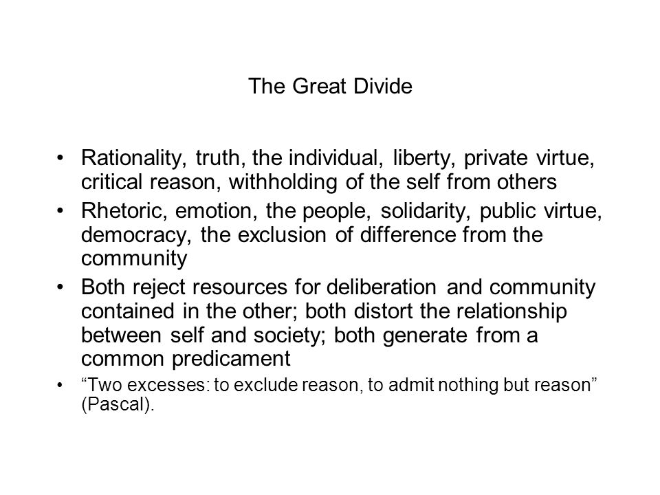 The Great Divide Rationality, truth, the individual, liberty, private virtue, critical reason, withholding of the self from others Rhetoric, emotion, the people, solidarity, public virtue, democracy, the exclusion of difference from the community Both reject resources for deliberation and community contained in the other; both distort the relationship between self and society; both generate from a common predicament Two excesses: to exclude reason, to admit nothing but reason (Pascal).