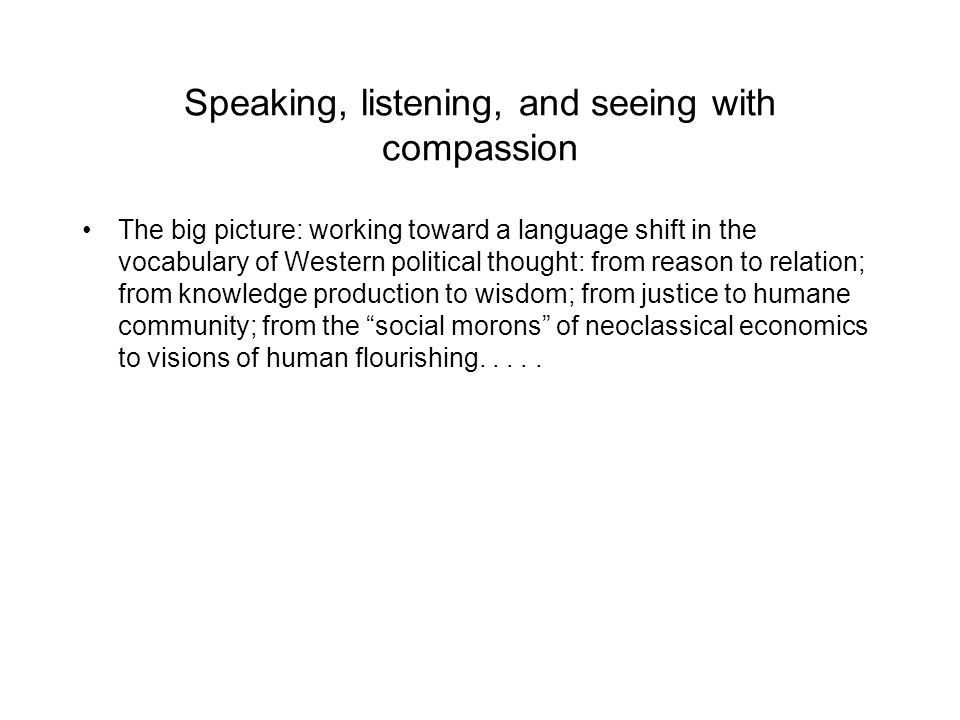 Speaking, listening, and seeing with compassion The big picture: working toward a language shift in the vocabulary of Western political thought: from reason to relation; from knowledge production to wisdom; from justice to humane community; from the social morons of neoclassical economics to visions of human flourishing.....