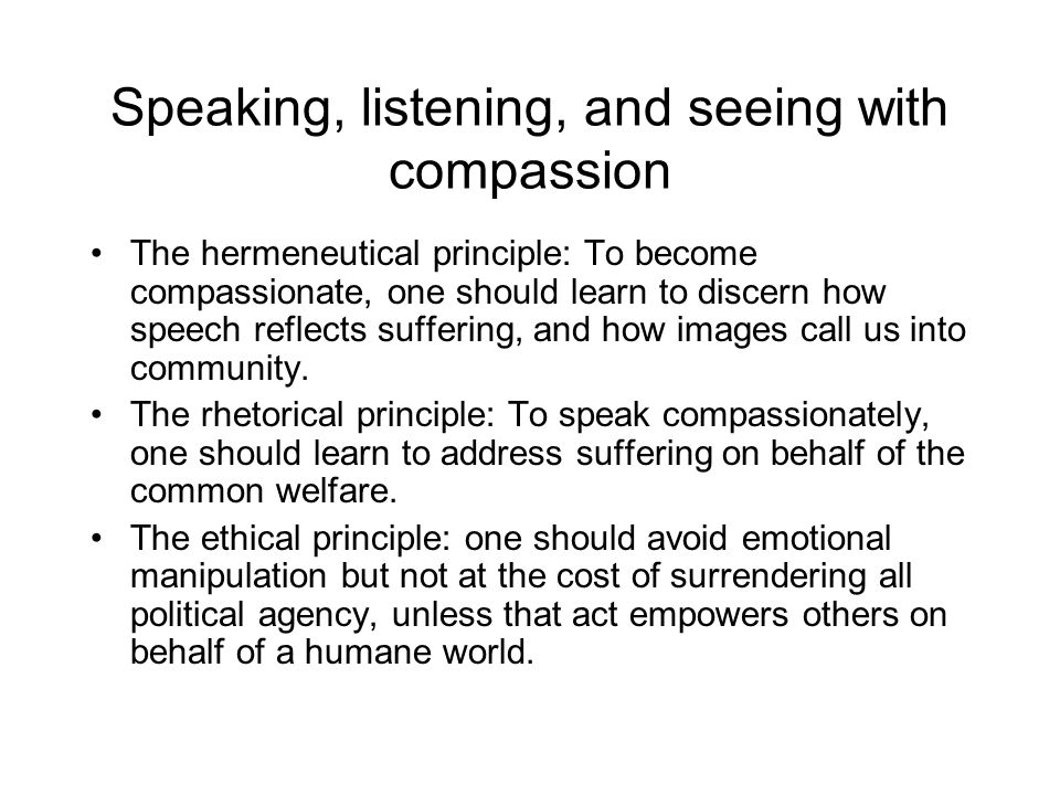 Speaking, listening, and seeing with compassion The hermeneutical principle: To become compassionate, one should learn to discern how speech reflects suffering, and how images call us into community.