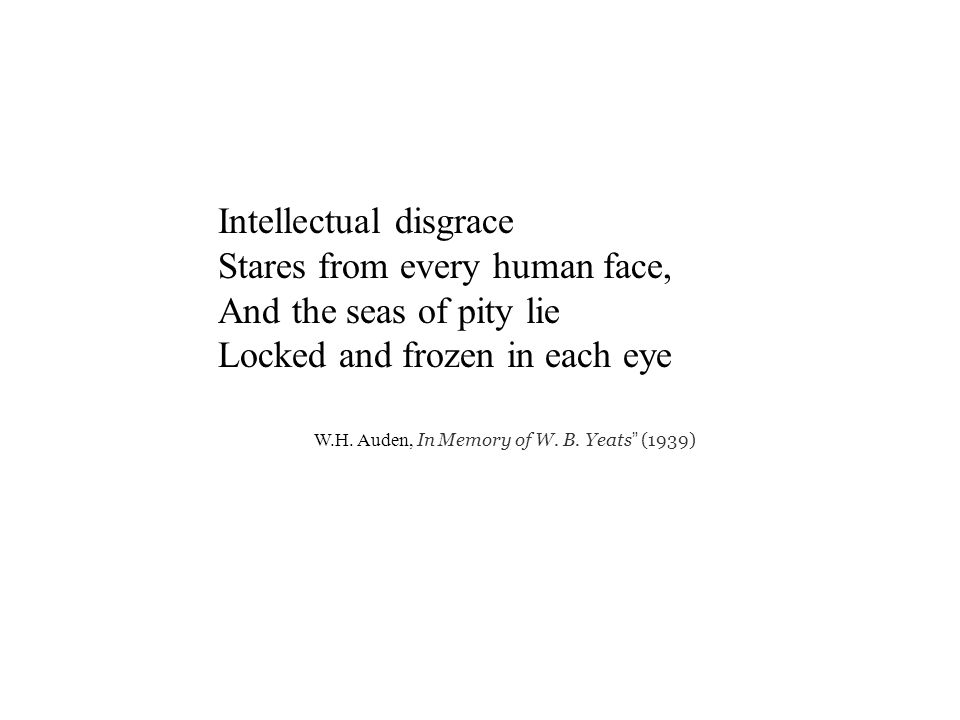 Intellectual disgrace Stares from every human face, And the seas of pity lie Locked and frozen in each eye W.H.