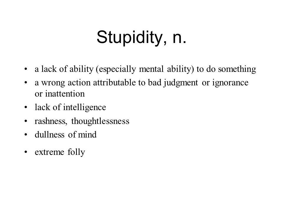 Stupidity, n.