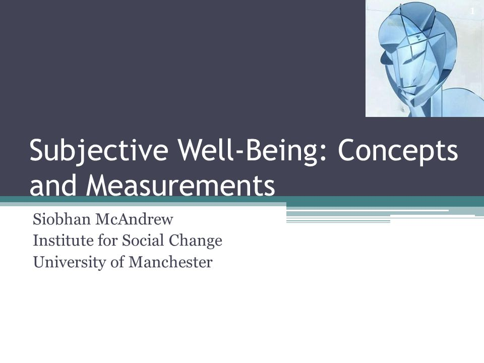 Subjective Well-Being: Concepts and Measurements Siobhan McAndrew Institute for Social Change University of Manchester 1