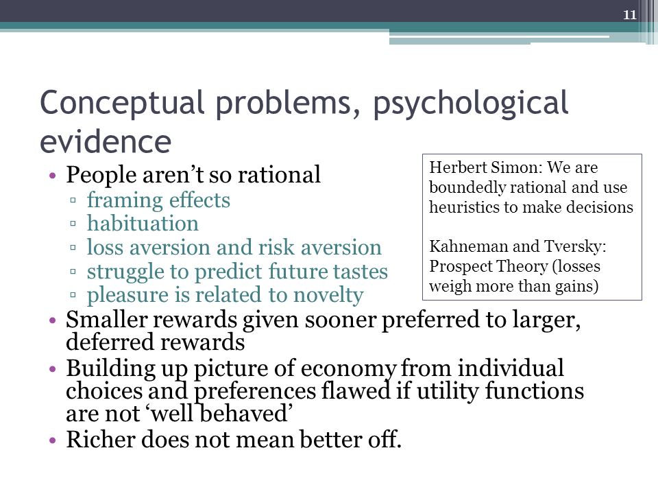 Conceptual problems, psychological evidence People aren't so rational ▫framing effects ▫habituation ▫loss aversion and risk aversion ▫struggle to predict future tastes ▫pleasure is related to novelty Smaller rewards given sooner preferred to larger, deferred rewards Building up picture of economy from individual choices and preferences flawed if utility functions are not 'well behaved' Richer does not mean better off.
