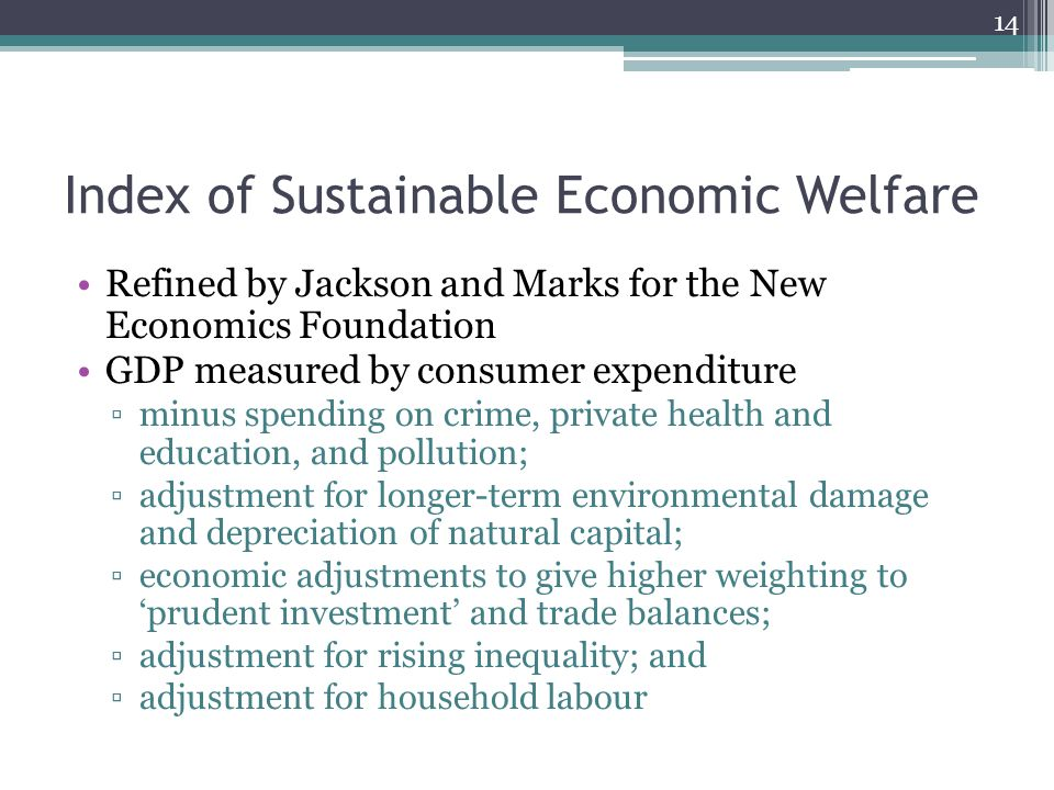 Index of Sustainable Economic Welfare Refined by Jackson and Marks for the New Economics Foundation GDP measured by consumer expenditure ▫minus spending on crime, private health and education, and pollution; ▫adjustment for longer-term environmental damage and depreciation of natural capital; ▫economic adjustments to give higher weighting to 'prudent investment' and trade balances; ▫adjustment for rising inequality; and ▫adjustment for household labour 14