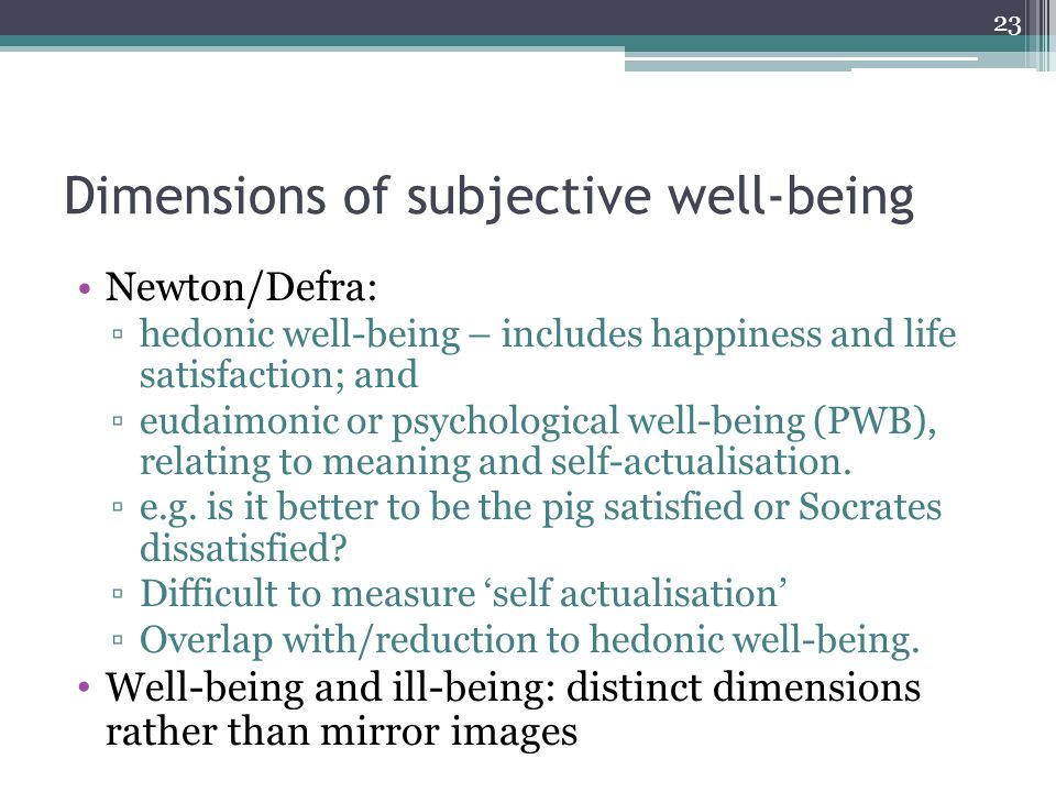Dimensions of subjective well-being Newton/Defra: ▫hedonic well-being – includes happiness and life satisfaction; and ▫eudaimonic or psychological well-being (PWB), relating to meaning and self-actualisation.