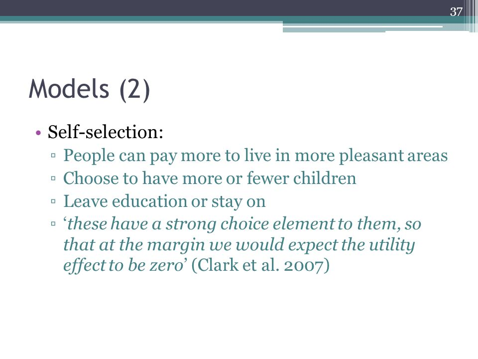 Models (2) Self-selection: ▫People can pay more to live in more pleasant areas ▫Choose to have more or fewer children ▫Leave education or stay on ▫'these have a strong choice element to them, so that at the margin we would expect the utility effect to be zero' (Clark et al.