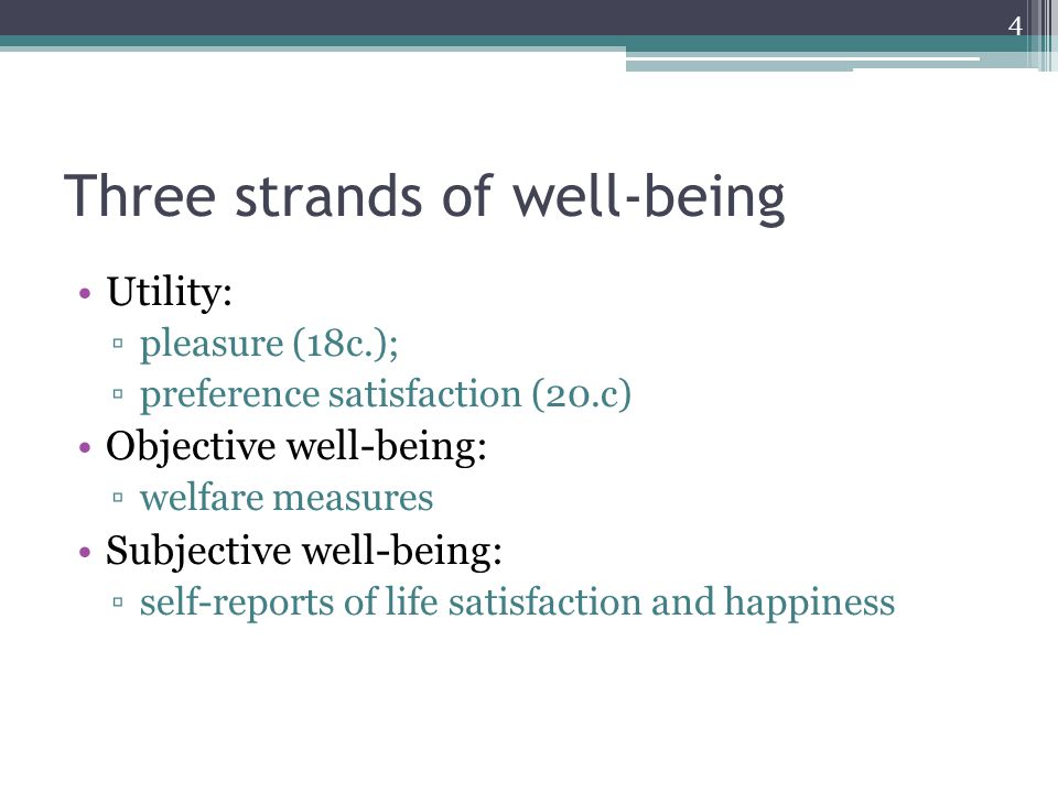 Three strands of well-being Utility: ▫pleasure (18c.); ▫preference satisfaction (20.c) Objective well-being: ▫welfare measures Subjective well-being: ▫self-reports of life satisfaction and happiness 4