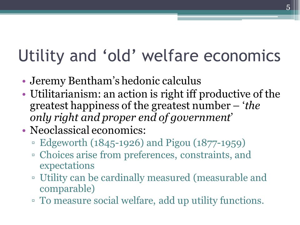 Utility and 'old' welfare economics Jeremy Bentham's hedonic calculus Utilitarianism: an action is right iff productive of the greatest happiness of the greatest number – 'the only right and proper end of government' Neoclassical economics: ▫Edgeworth ( ) and Pigou ( ) ▫Choices arise from preferences, constraints, and expectations ▫Utility can be cardinally measured (measurable and comparable) ▫To measure social welfare, add up utility functions.