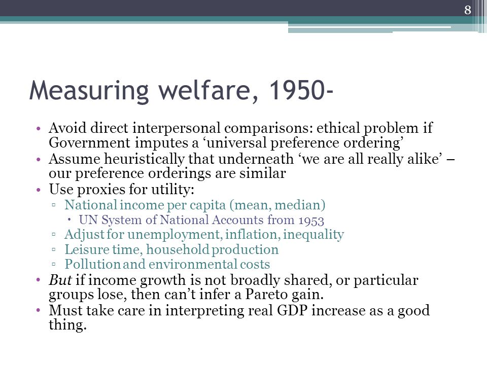 Measuring welfare, Avoid direct interpersonal comparisons: ethical problem if Government imputes a 'universal preference ordering' Assume heuristically that underneath 'we are all really alike' – our preference orderings are similar Use proxies for utility: ▫National income per capita (mean, median)  UN System of National Accounts from 1953 ▫Adjust for unemployment, inflation, inequality ▫Leisure time, household production ▫Pollution and environmental costs But if income growth is not broadly shared, or particular groups lose, then can't infer a Pareto gain.
