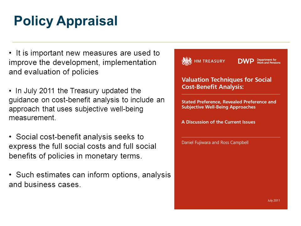 Policy Appraisal It is important new measures are used to improve the development, implementation and evaluation of policies In July 2011 the Treasury updated the guidance on cost-benefit analysis to include an approach that uses subjective well-being measurement.