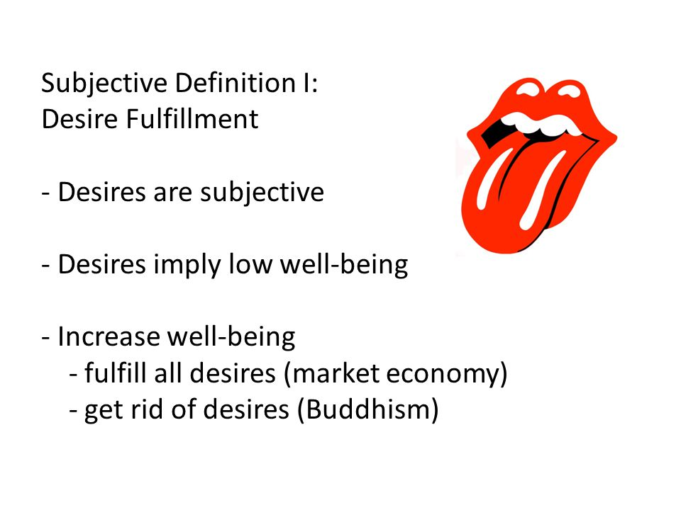 Subjective Definition I: Desire Fulfillment - Desires are subjective - Desires imply low well-being - Increase well-being - fulfill all desires (market economy) - get rid of desires (Buddhism)