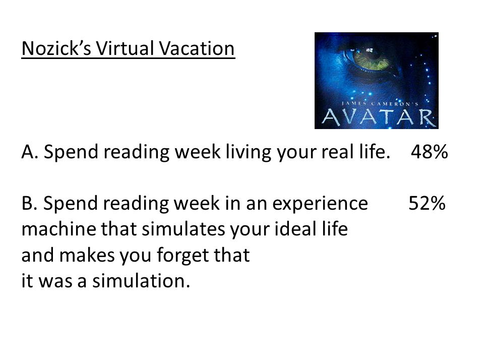 Nozick's Virtual Vacation A. Spend reading week living your real life.