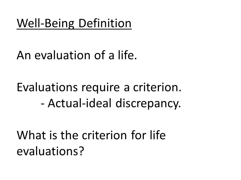 Well-Being Definition An evaluation of a life. Evaluations require a criterion.