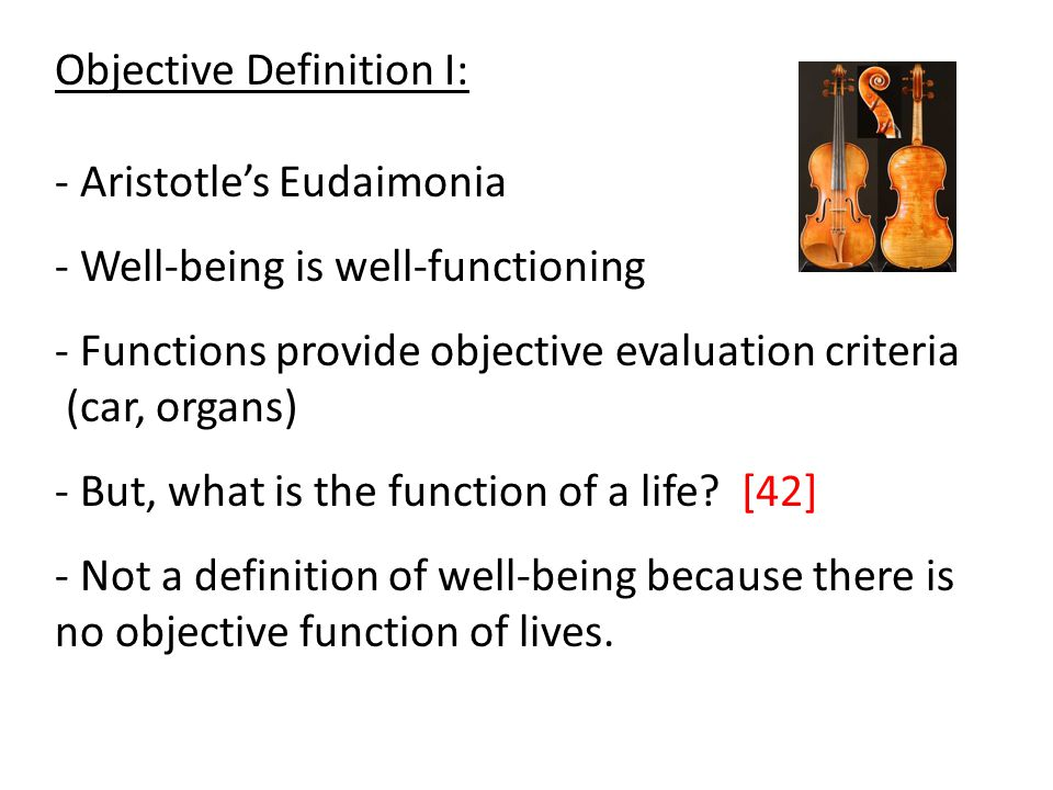 Objective Definition I: - Aristotle's Eudaimonia - Well-being is well-functioning - Functions provide objective evaluation criteria (car, organs) - But, what is the function of a life.
