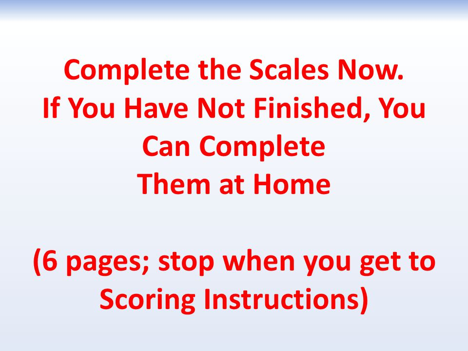 Complete the Scales Now. If You Have Not Finished, You Can Complete Them at Home (6 pages; stop when you get to Scoring Instructions)