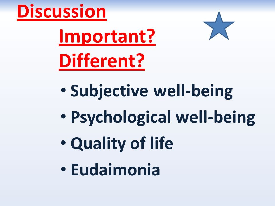 Discussion Important? Different? Subjective well-being Psychological well-being Quality of life Eudaimonia
