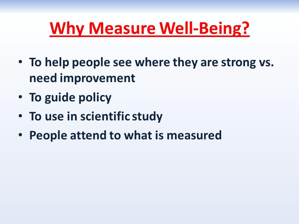 Why Measure Well-Being? To help people see where they are strong vs. need improvement To guide policy To use in scientific study People attend to what