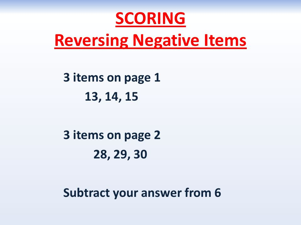 SCORING Reversing Negative Items 3 items on page 1 13, 14, 15 3 items on page 2 28, 29, 30 Subtract your answer from 6