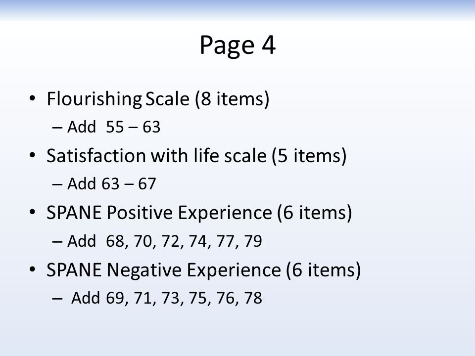 Page 4 Flourishing Scale (8 items) – Add 55 – 63 Satisfaction with life scale (5 items) – Add 63 – 67 SPANE Positive Experience (6 items) – Add 68, 70