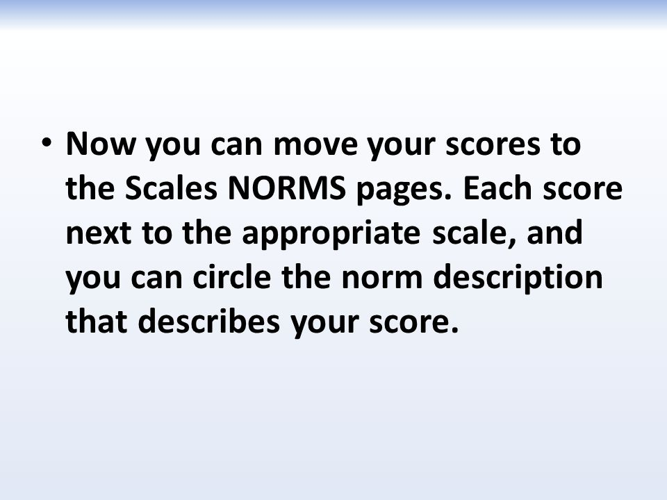 Now you can move your scores to the Scales NORMS pages. Each score next to the appropriate scale, and you can circle the norm description that describ