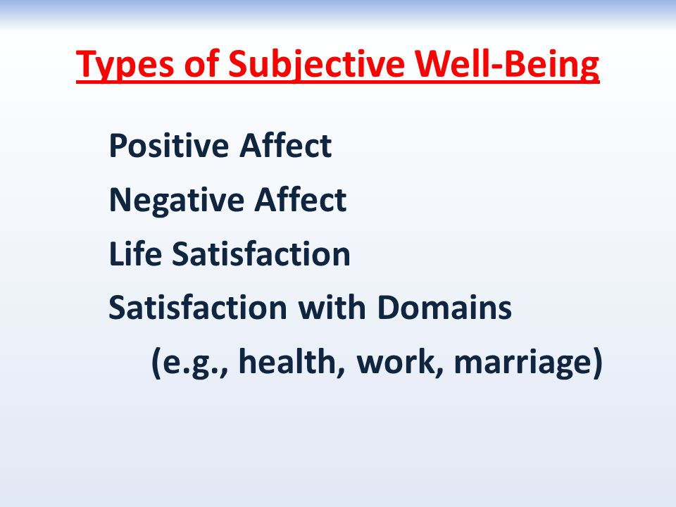 Types of Subjective Well-Being Positive Affect Negative Affect Life Satisfaction Satisfaction with Domains (e.g., health, work, marriage)