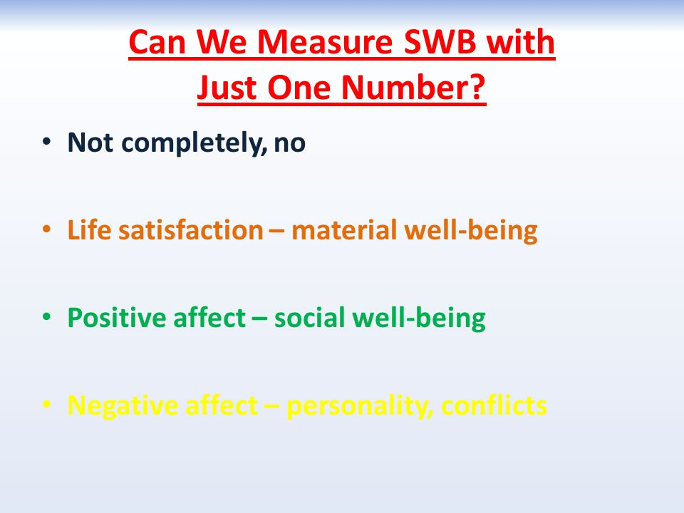 Can We Measure SWB with Just One Number? Not completely, no Life satisfaction – material well-being Positive affect – social well-being Negative affec