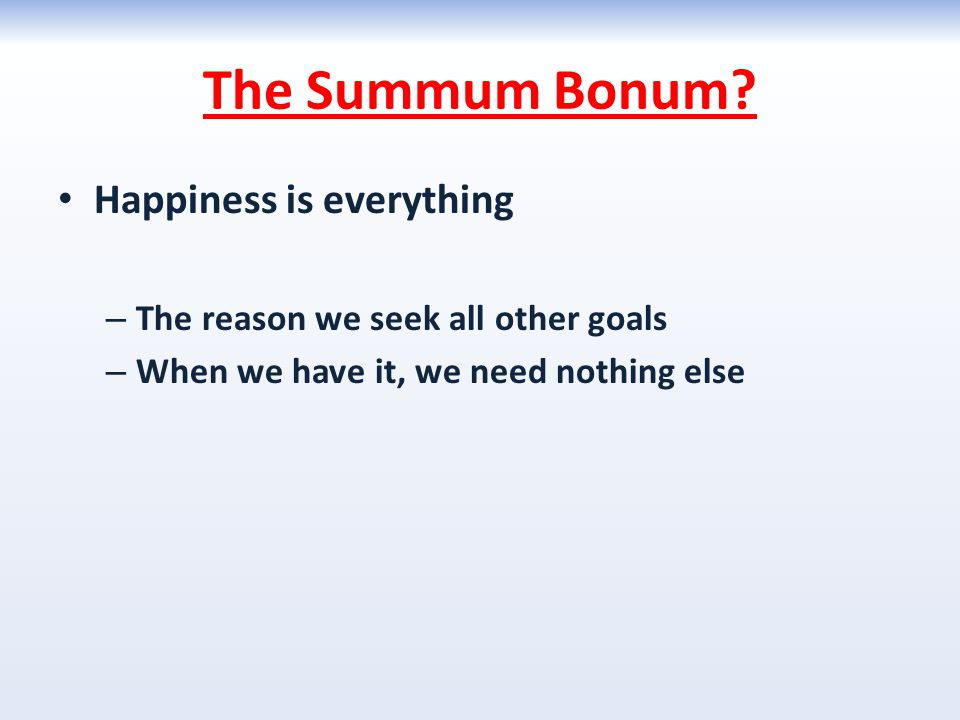 The Summum Bonum? Happiness is everything – The reason we seek all other goals – When we have it, we need nothing else