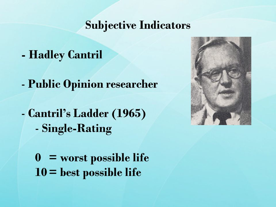 Subjective Indicators - Hadley Cantril - Public Opinion researcher - Cantril's Ladder (1965) - Single-Rating 0 = worst possible life 10= best possible life